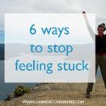 6 ways to stop feeling stuck