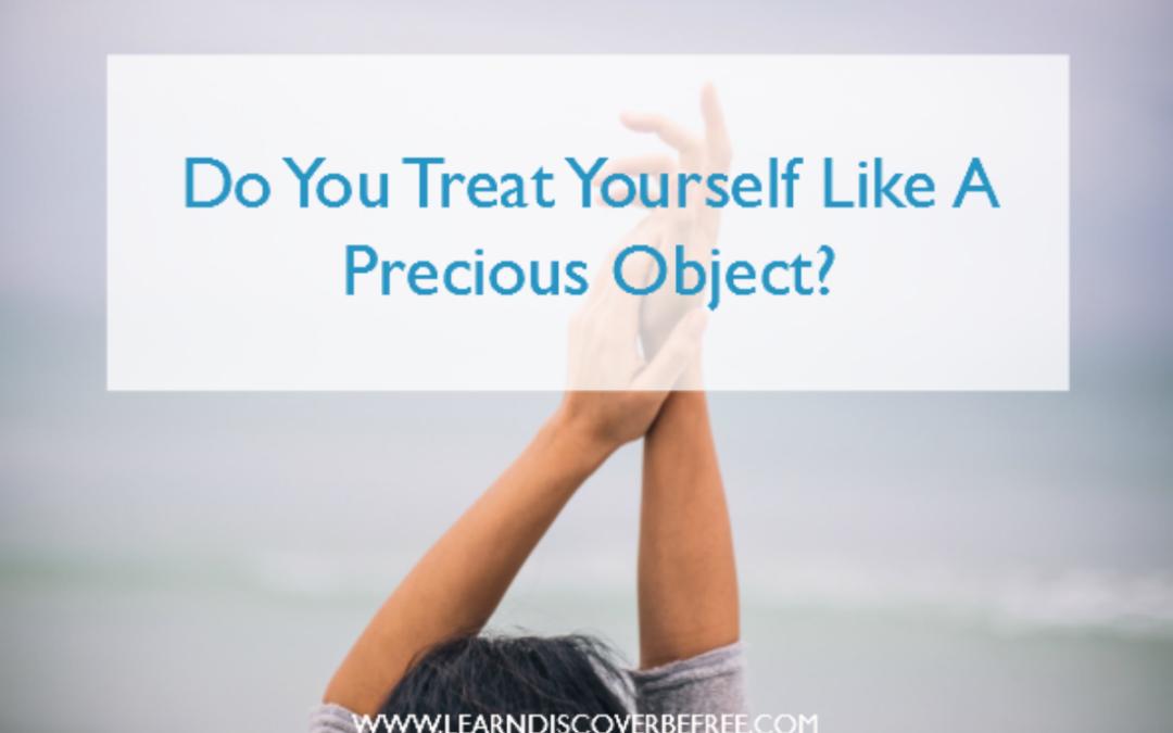 Do You Treat Yourself Like A Precious Object?