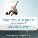 What Would Happen If You Were A Little Bit Braver?