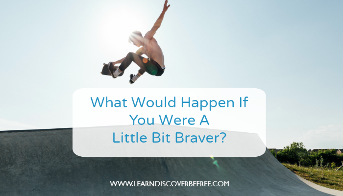 What Would Happen If You Were A Little Bit Braver?