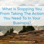 What Is Stopping You From Taking The Action You Need To In Your Business?