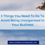 3 Things You Need To Do To Avoid Being Unorganised In Your Business